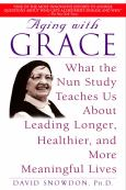 Aging With Grace: What The Nun Study Teaches Us About Leading Longer, Healthier And More Meaningful Lives